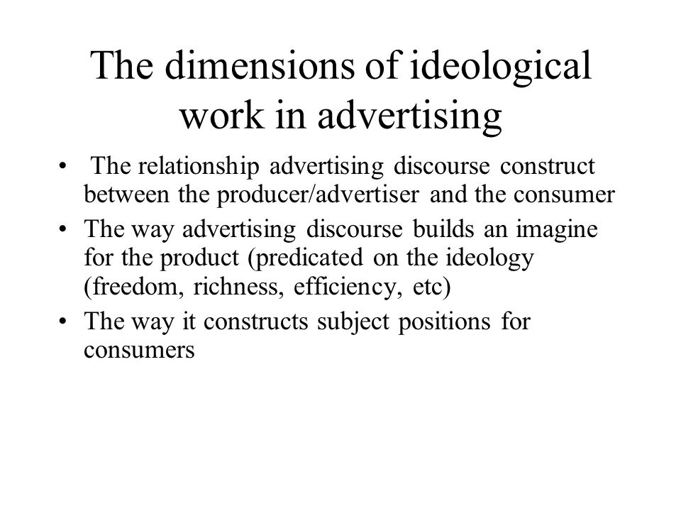 The dimensions of ideological work in advertising The relationship advertising discourse construct between the producer/advertiser and the consumer The way advertising discourse builds an imagine for the product (predicated on the ideology (freedom, richness, efficiency, etc) The way it constructs subject positions for consumers