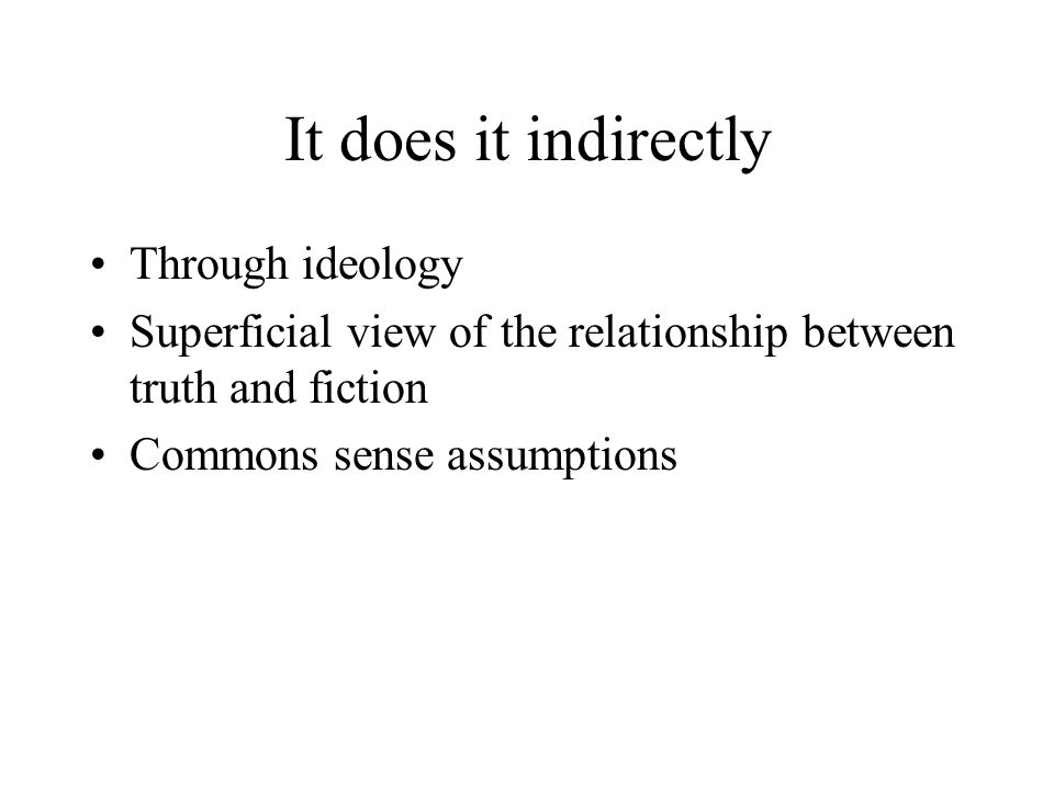 It does it indirectly Through ideology Superficial view of the relationship between truth and fiction Commons sense assumptions