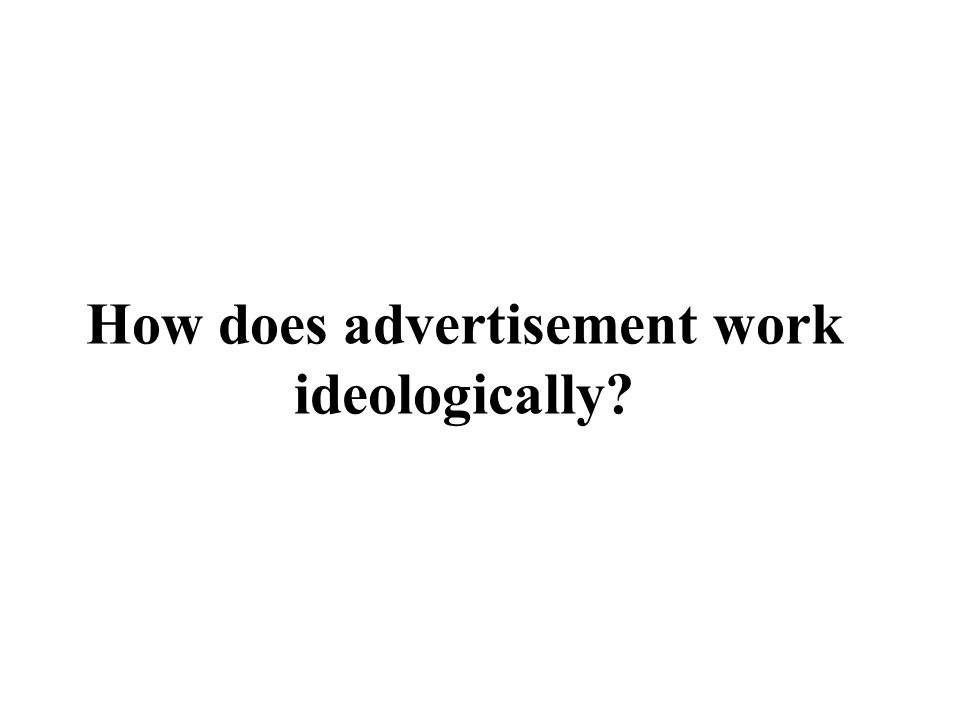 How does advertisement work ideologically?