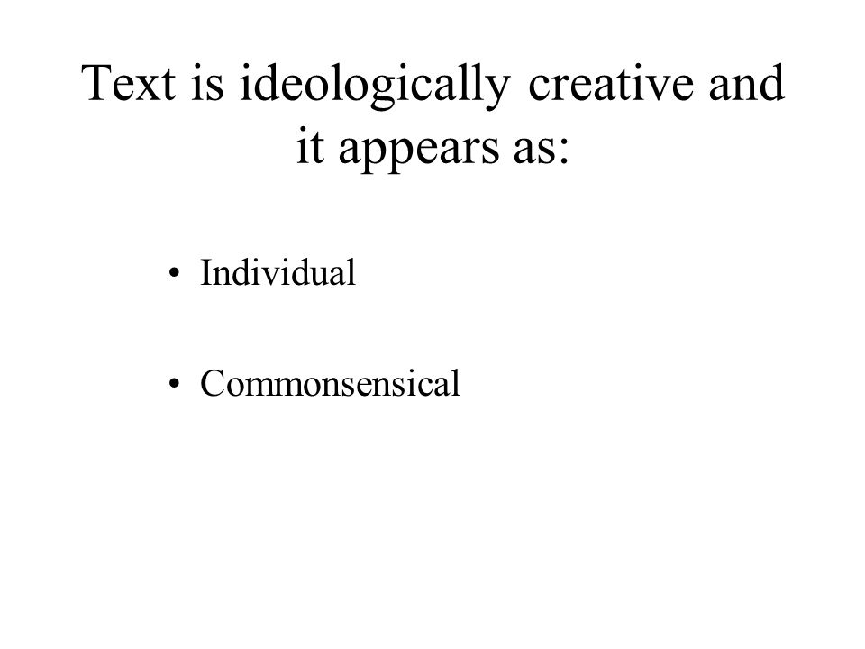 Text is ideologically creative and it appears as: Individual Commonsensical