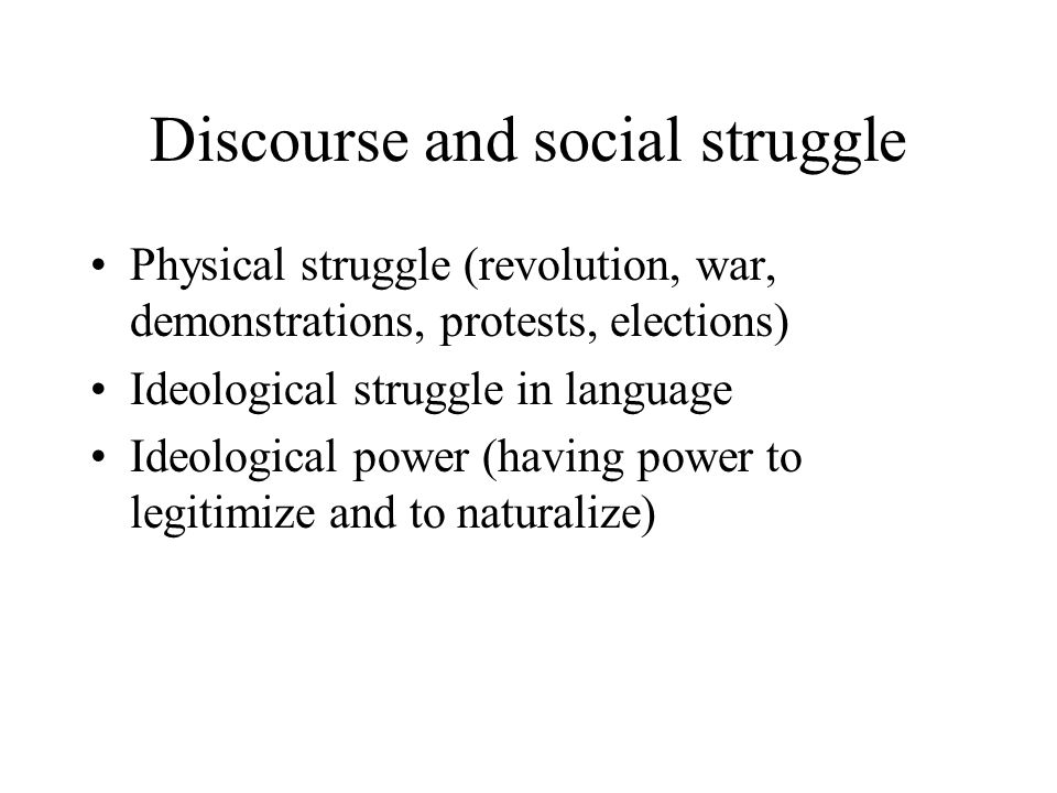 Discourse and social struggle Physical struggle (revolution, war, demonstrations, protests, elections) Ideological struggle in language Ideological power (having power to legitimize and to naturalize)