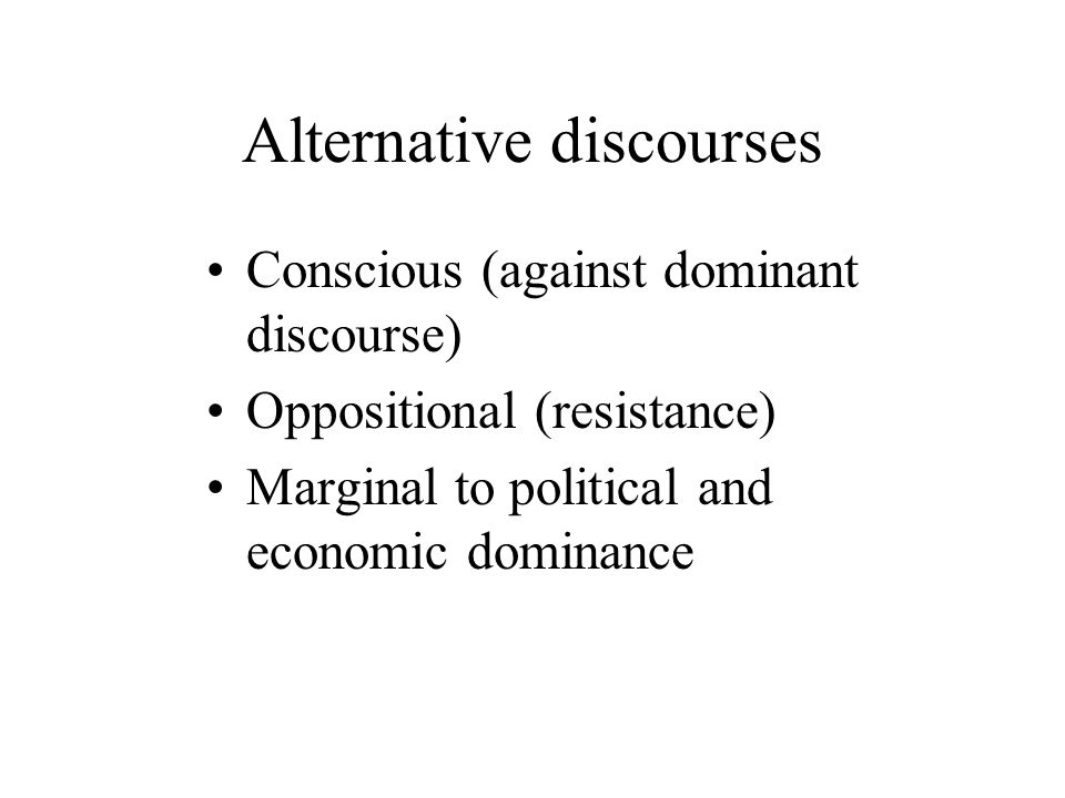Alternative discourses Conscious (against dominant discourse) Oppositional (resistance) Marginal to political and economic dominance