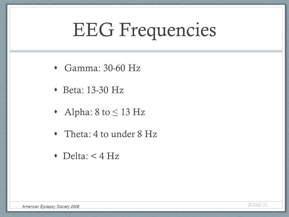 EEG Frequencies  Gamma: 30-60 Hz  Beta: 13-30 Hz  Alpha: 8 to ≤ 13 Hz  Theta: 4 to under 8 Hz  Delta: < 4 Hz B-Slide 31 American Epilepsy Society 2008