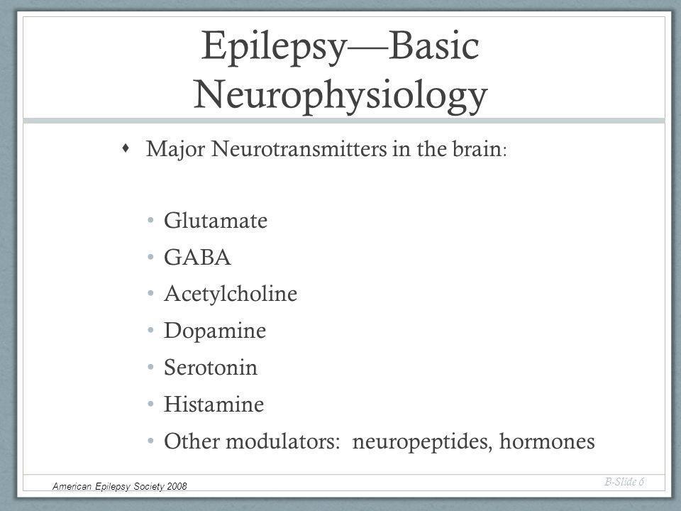 Epilepsy—Basic Neurophysiology  Major Neurotransmitters in the brain : Glutamate GABA Acetylcholine Dopamine Serotonin Histamine Other modulators: neuropeptides, hormones B-Slide 6 American Epilepsy Society 2008