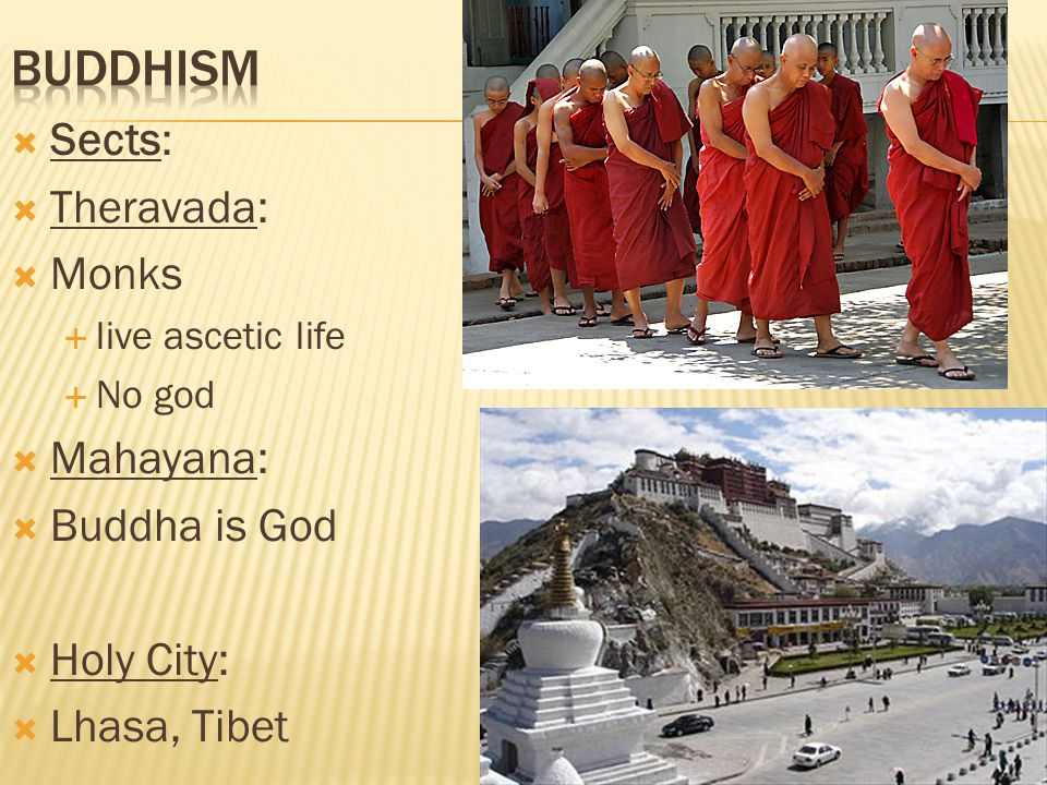  Sects:  Theravada:  Monks  live ascetic life  No god  Mahayana:  Buddha is God  Holy City:  Lhasa, Tibet