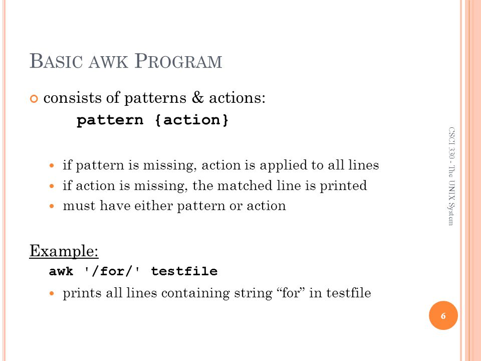 R ANGE P ATTERNS Matches ranges of consecutive input lines Syntax: pattern1, pattern2 {action} pattern can be any simple pattern pattern1 turns action on pattern2 turns action off 27 CSCI 330 - The UNIX System