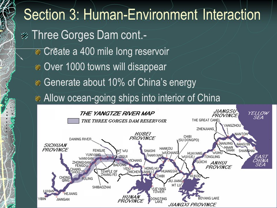 Section 3: Human-Environment Interaction Three Gorges Dam cont.- Create a 400 mile long reservoir Over 1000 towns will disappear Generate about 10% of