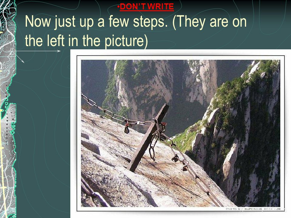 Now just up a few steps. (They are on the left in the picture) DON'T WRITE