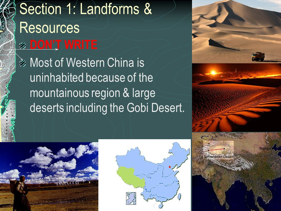 Section 1: Landforms & Resources DON'T WRITE Most of Western China is uninhabited because of the mountainous region & large deserts including the Gobi