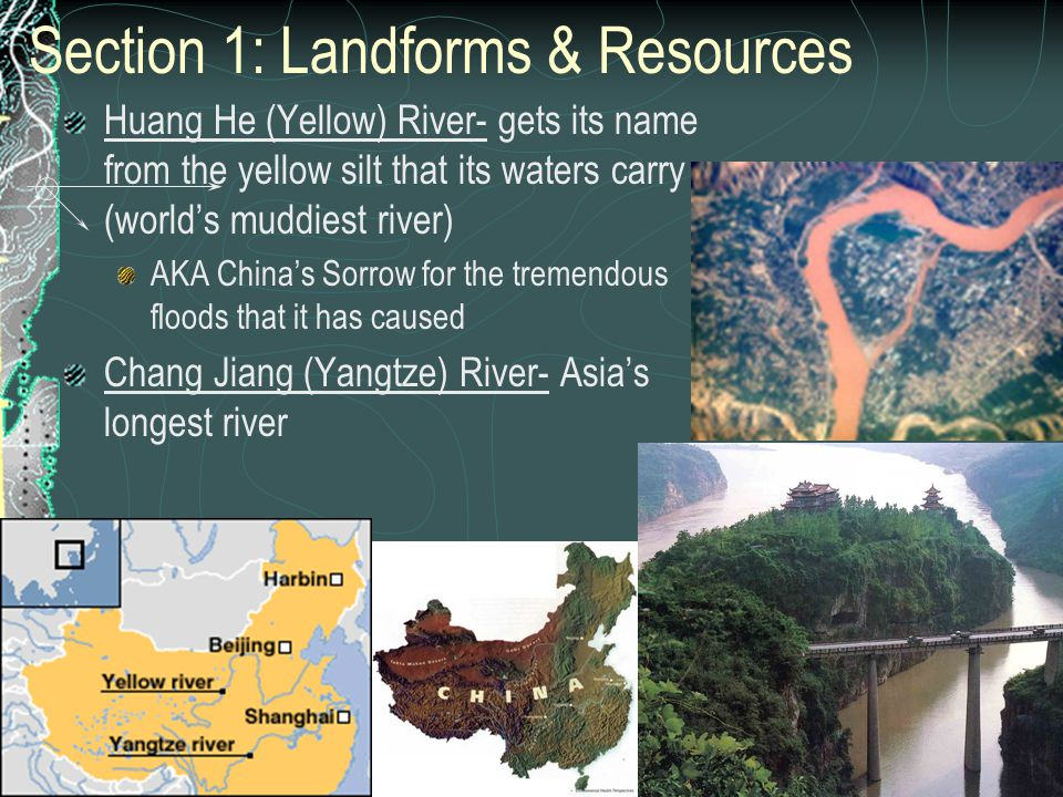 Section 1: Landforms & Resources Huang He (Yellow) River- gets its name from the yellow silt that its waters carry (world's muddiest river) AKA China'