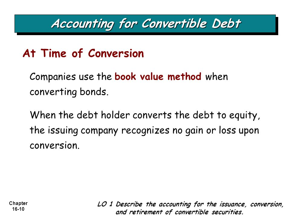 Chapter 16-10 At Time of Conversion Accounting for Convertible Debt LO 1 Describe the accounting for the issuance, conversion, and retirement of conve