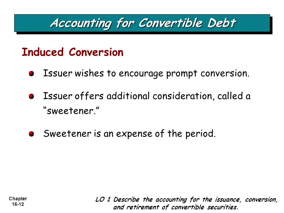 """Chapter 16-12 Issuer wishes to encourage prompt conversion. Issuer offers additional consideration, called a """"sweetener."""" Sweetener is an expense of t"""