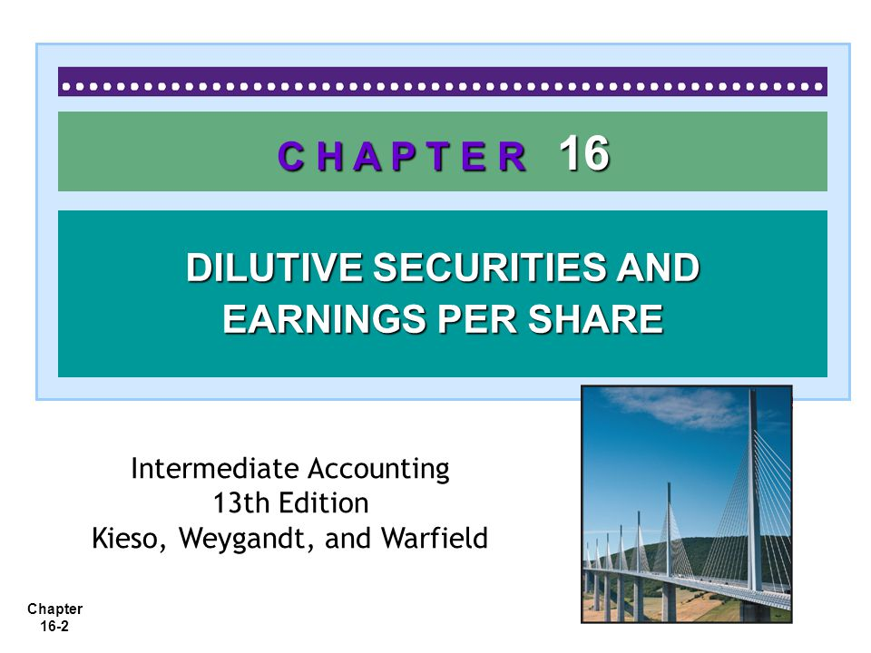 Chapter 16-2 C H A P T E R 16 DILUTIVE SECURITIES AND EARNINGS PER SHARE Intermediate Accounting 13th Edition Kieso, Weygandt, and Warfield