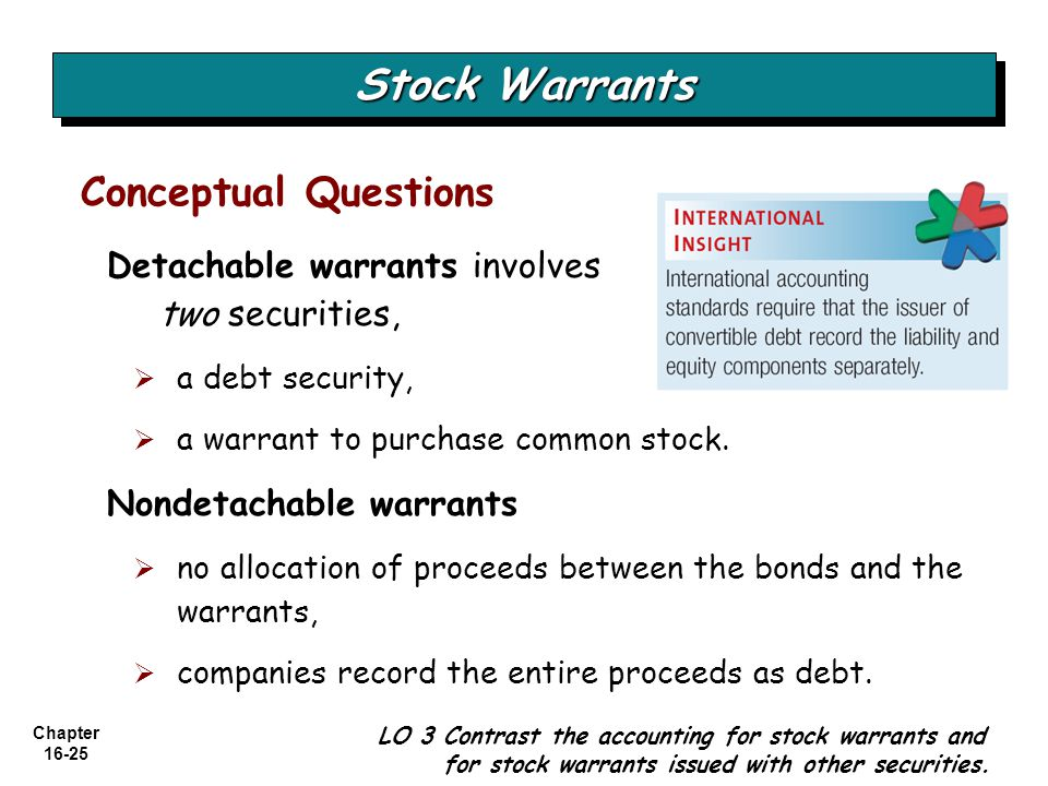 Chapter 16-25 Conceptual Questions Stock Warrants LO 3 Contrast the accounting for stock warrants and for stock warrants issued with other securities.