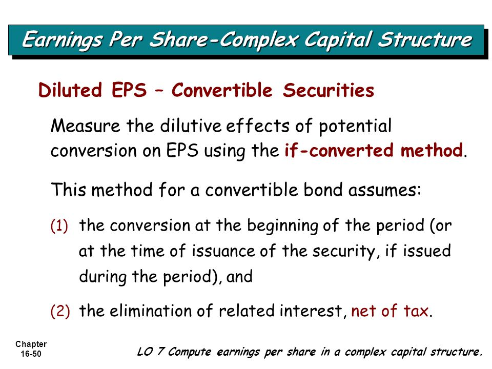 Chapter 16-50 Diluted EPS – Convertible Securities Measure the dilutive effects of potential conversion on EPS using the if-converted method. This met