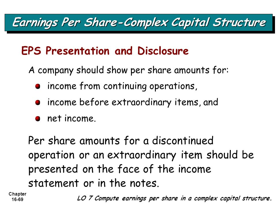 Chapter 16-69 EPS Presentation and Disclosure A company should show per share amounts for: income from continuing operations, income before extraordinary items, and net income.