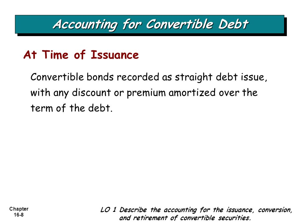 Chapter 16-8 At Time of Issuance Accounting for Convertible Debt LO 1 Describe the accounting for the issuance, conversion, and retirement of convertible securities.