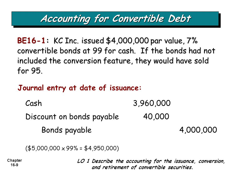 Chapter 16-9 BE16-1: KC Inc. issued $4,000,000 par value, 7% convertible bonds at 99 for cash. If the bonds had not included the conversion feature, t
