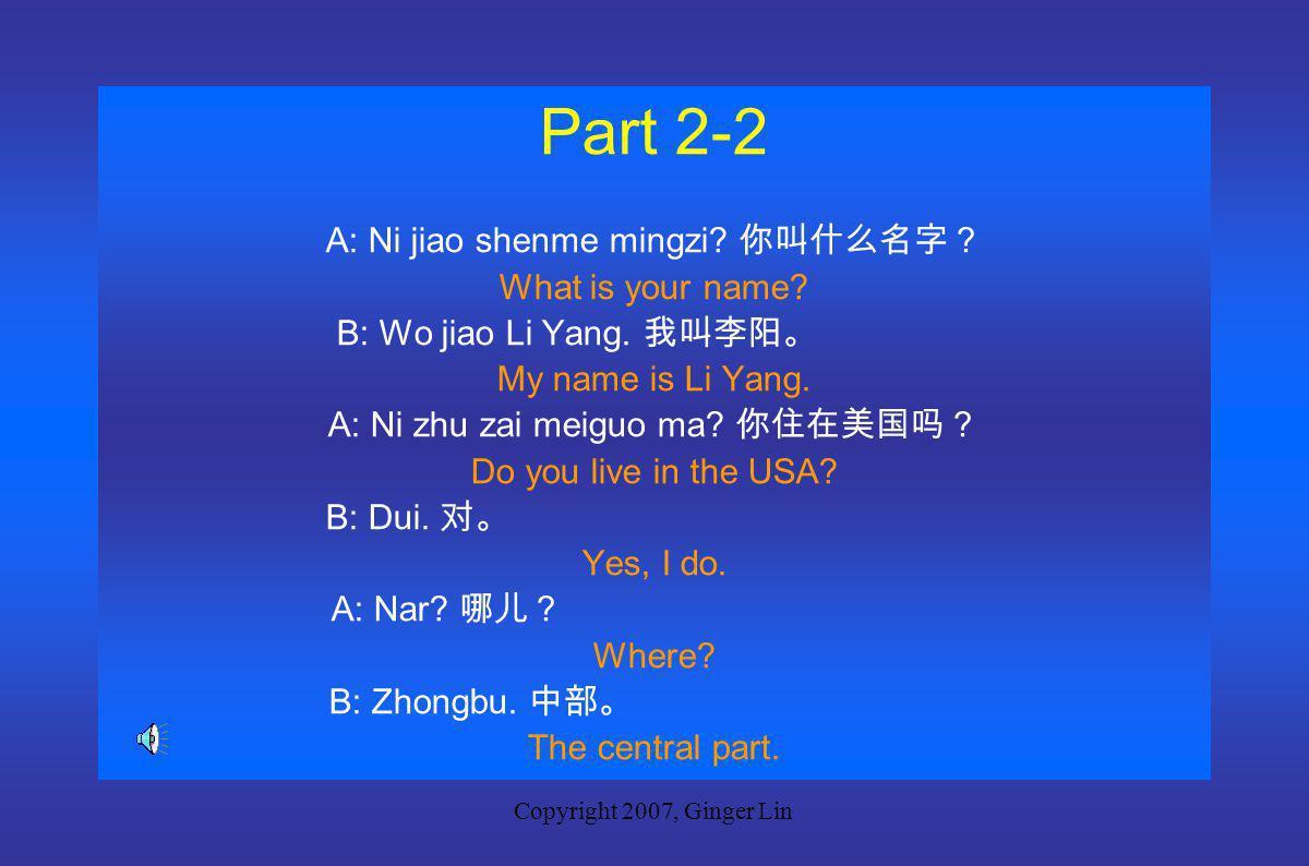 Copyright 2007, Ginger Lin Part 2-1 A: Ni jiao shenme mingzi.