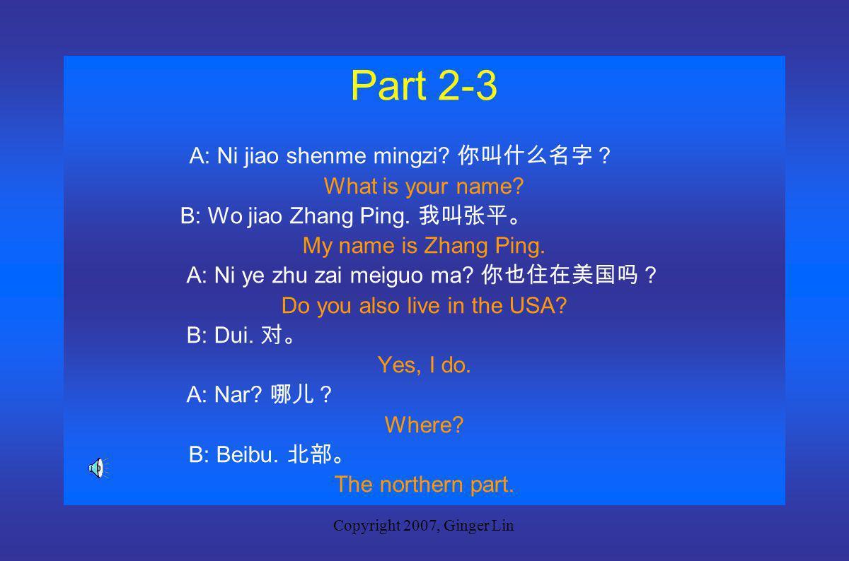 Copyright 2007, Ginger Lin Part 2-2 A: Ni jiao shenme mingzi.