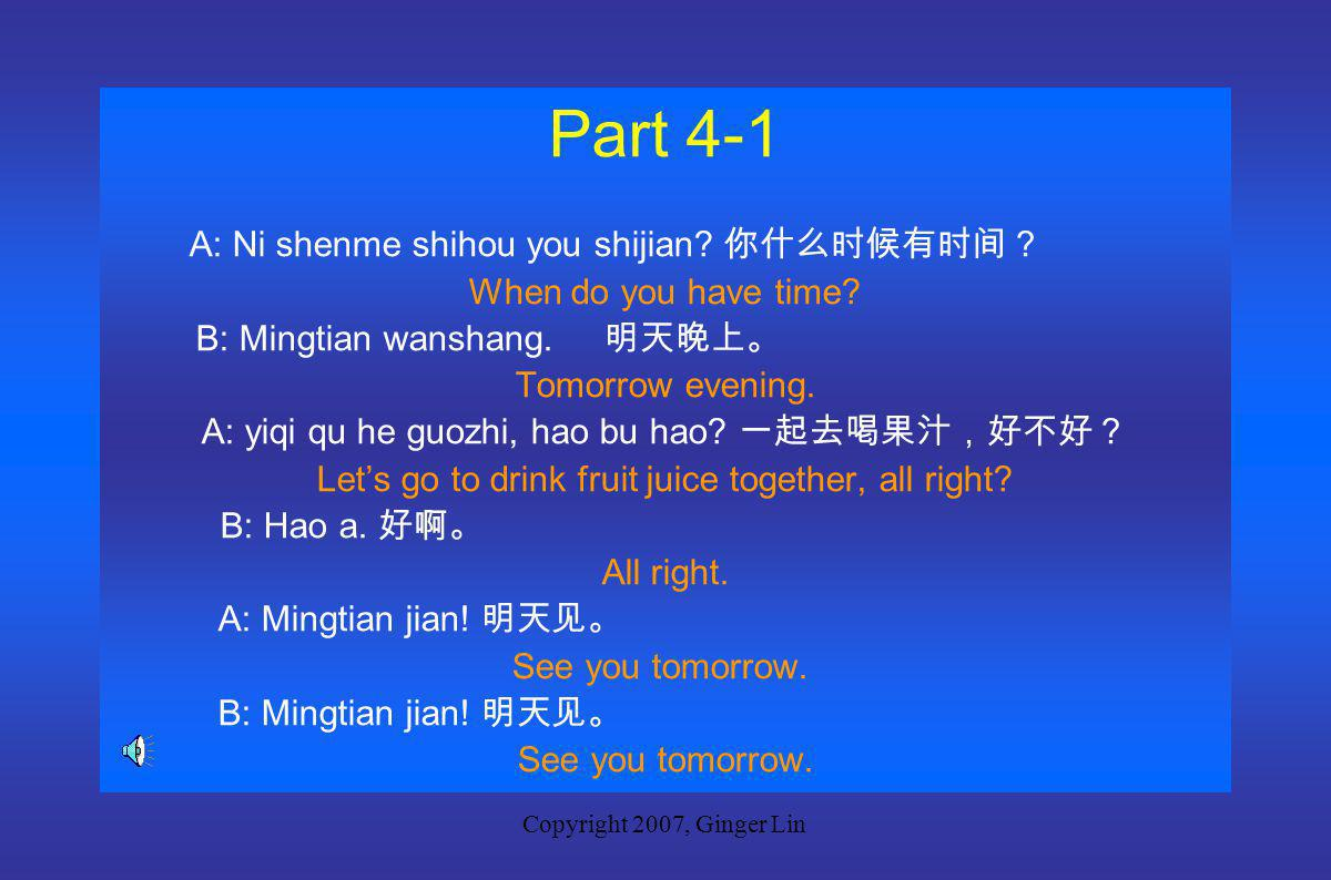 Copyright 2007, Ginger Lin Part 4 New Words you 有 have, has shijian 时间 time jian 见 see