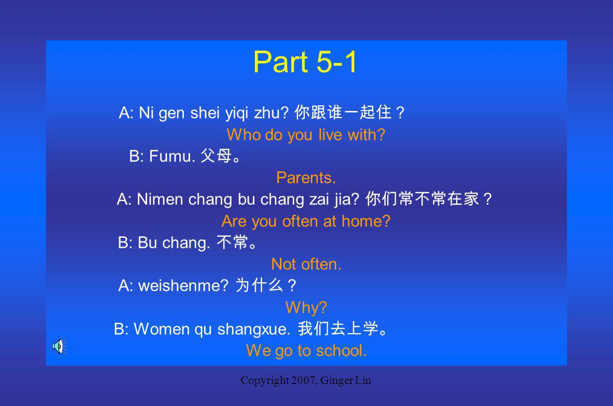 Copyright 2007, Ginger Lin Part 5 New Words weishenme 为什么 why fumu 父母 parents shangke 上课 go to class gen 跟 with
