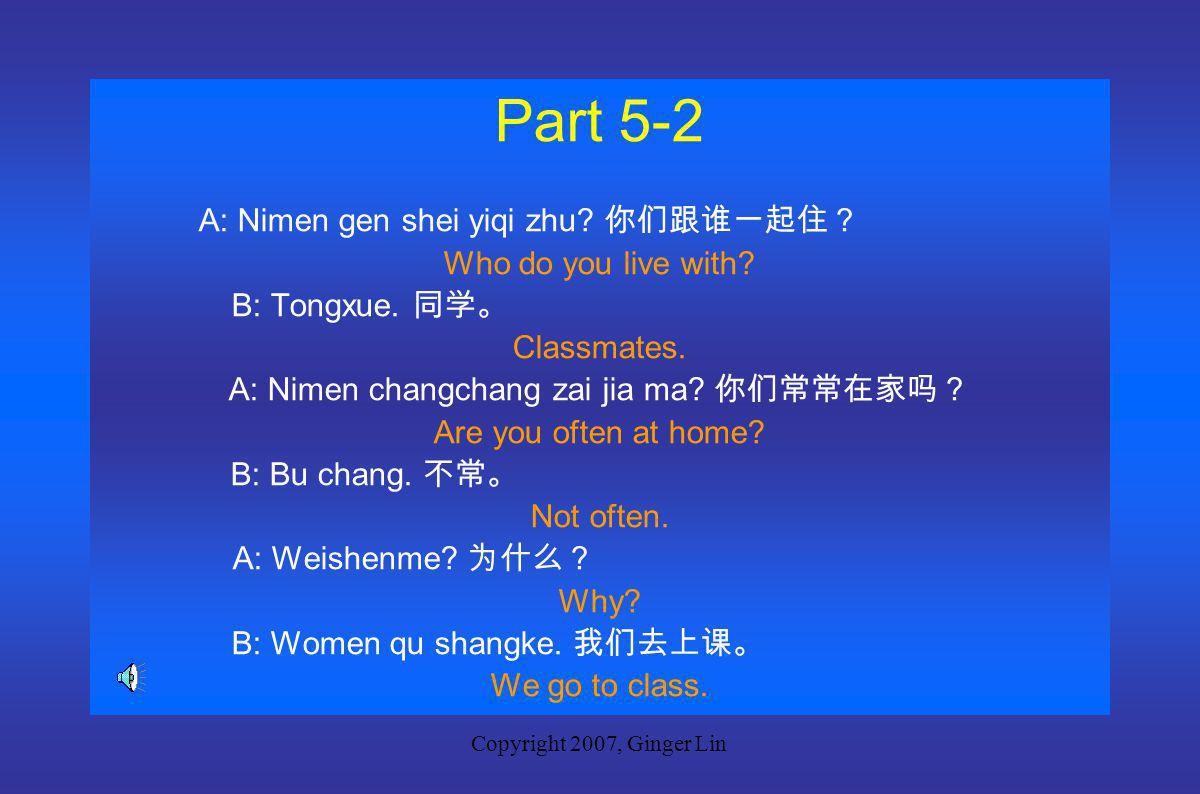 Copyright 2007, Ginger Lin Part 5-1 A: Ni gen shei yiqi zhu.