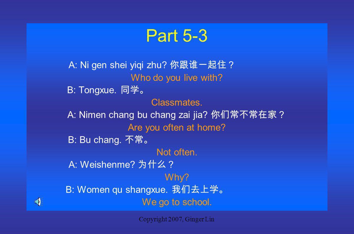Copyright 2007, Ginger Lin Part 5-2 A: Nimen gen shei yiqi zhu.