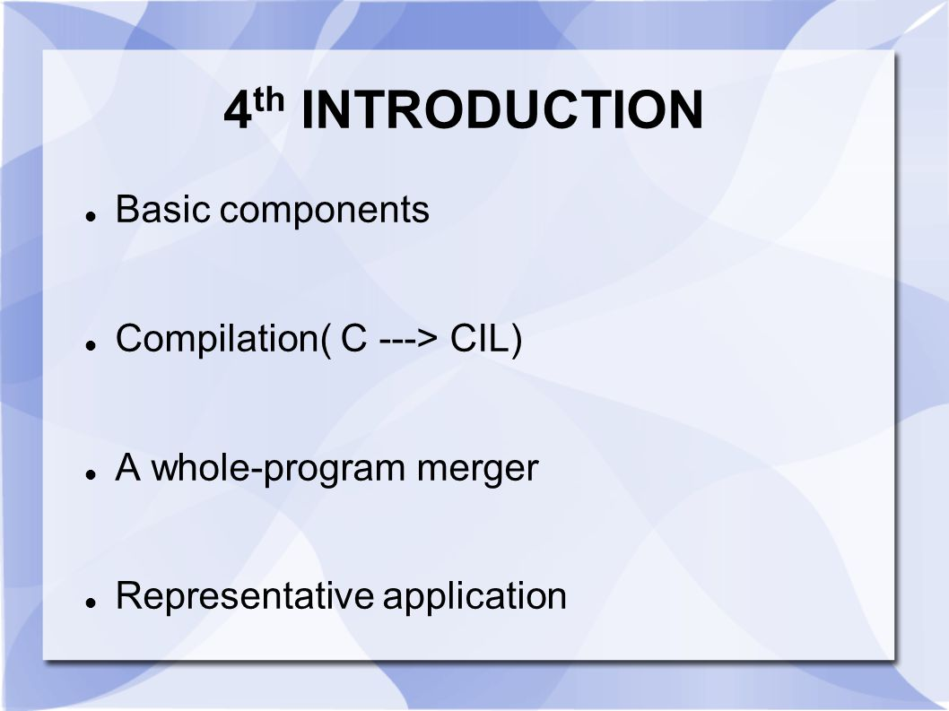 4 th INTRODUCTION Basic components Compilation( C ---> CIL) A whole-program merger Representative application
