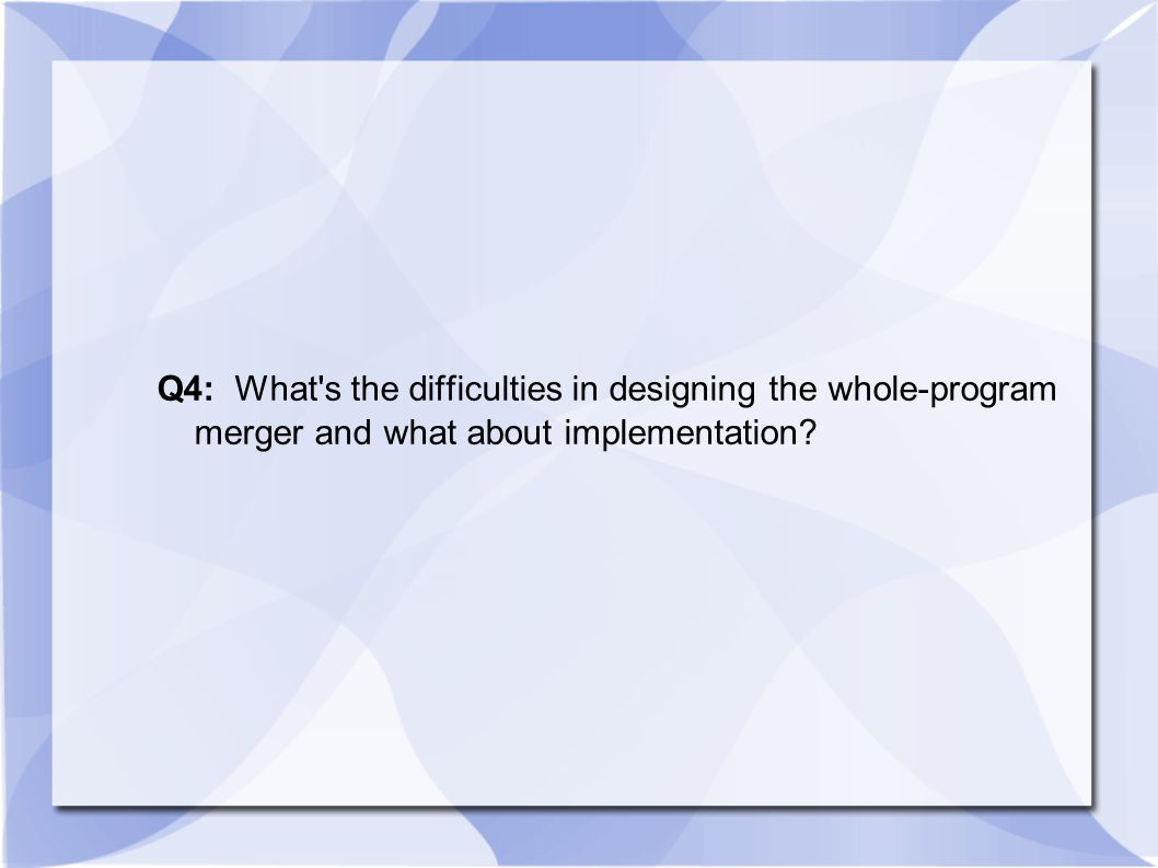 Q4: What's the difficulties in designing the whole-program merger and what about implementation?
