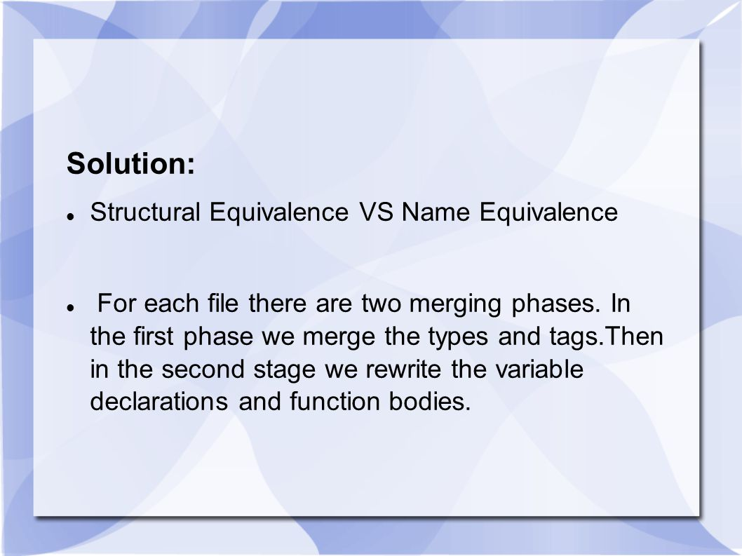 Solution: Structural Equivalence VS Name Equivalence For each file there are two merging phases.