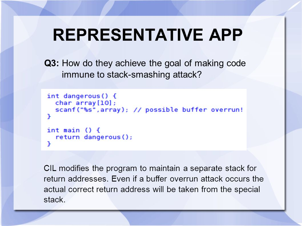 REPRESENTATIVE APP Q3: How do they achieve the goal of making code immune to stack-smashing attack? CIL modifies the program to maintain a separate st