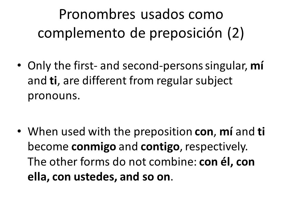 Pronombres usados como complemento de preposición (2) Only the first- and second-persons singular, mí and ti, are different from regular subject prono