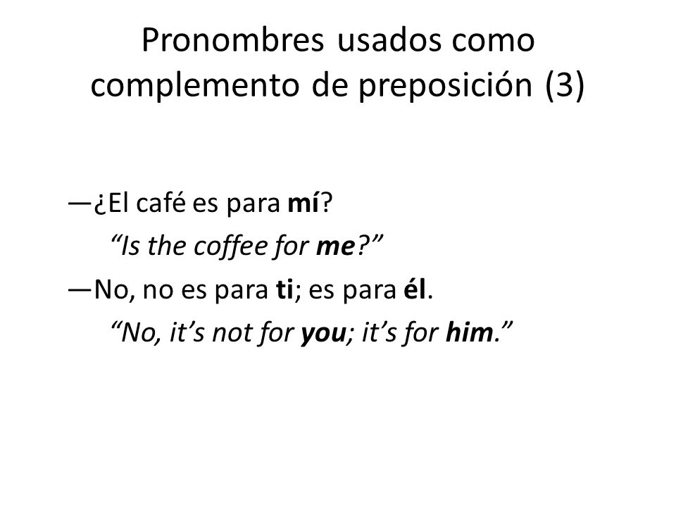 "Pronombres usados como complemento de preposición (3) —¿El café es para mí? ""Is the coffee for me?"" —No, no es para ti; es para él. ""No, it's not for"