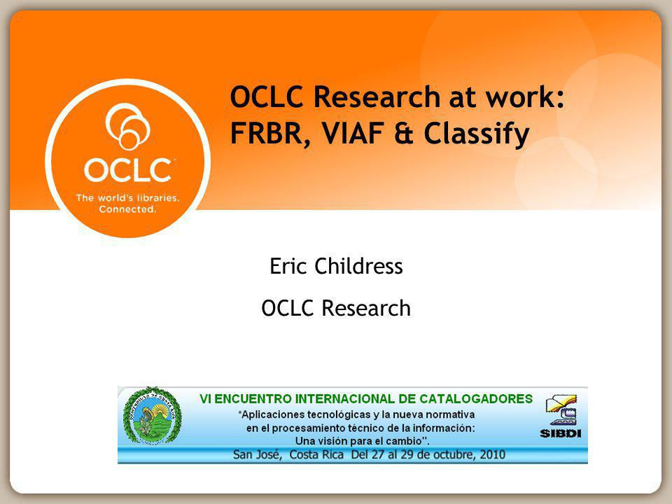 OCLC Research at work: FRBR, VIAF & Classify Eric Childress OCLC Research