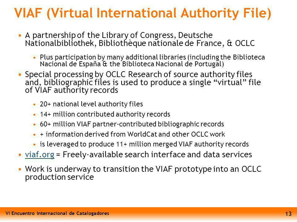 Vi Encuentro Internacional de Catalogadores 13 VIAF (Virtual International Authority File) A partnership of the Library of Congress, Deutsche Nationalbibliothek, Bibliothèque nationale de France, & OCLC Plus participation by many additional libraries (including the Biblioteca Nacional de España & the Biblioteca Nacional de Portugal) Special processing by OCLC Research of source authority files and, bibliographic files is used to produce a single virtual file of VIAF authority records 20+ national level authority files 14+ million contributed authority records 60+ million VIAF partner-contributed bibliographic records + information derived from WorldCat and other OCLC work is leveraged to produce 11+ million merged VIAF authority records viaf.org = Freely-available search interface and data servicesviaf.org Work is underway to transition the VIAF prototype into an OCLC production service