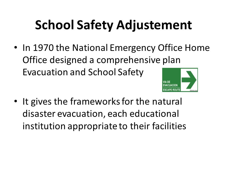 School Safety Adjustement In 1970 the National Emergency Office Home Office designed a comprehensive plan Evacuation and School Safety It gives the frameworks for the natural disaster evacuation, each educational institution appropriate to their facilities
