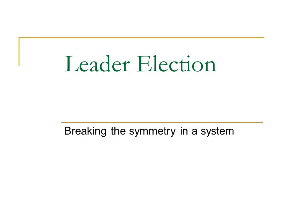 Leader Election Breaking the symmetry in a system