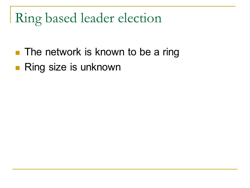 Chang-Robert's algorithm Every process sends an election message with its id to the left process if it has not seen a message from a higher process Forward any message with an id greater than own id to the left If a process receives its own election message it is the leader It then declares itself to be the leader by sending a leader message
