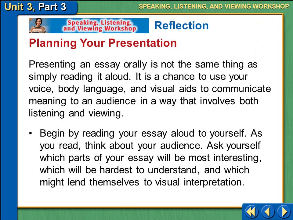 Unit 3, Part 3 Speaking, Listening, and Viewing Workshop SPEAKING, LISTENING, AND VIEWING WORKSHOP Presenting a Reflective Essay Reflection Assignment Create an oral presentation of your reflective essay about an observation and deliver it to an audience.