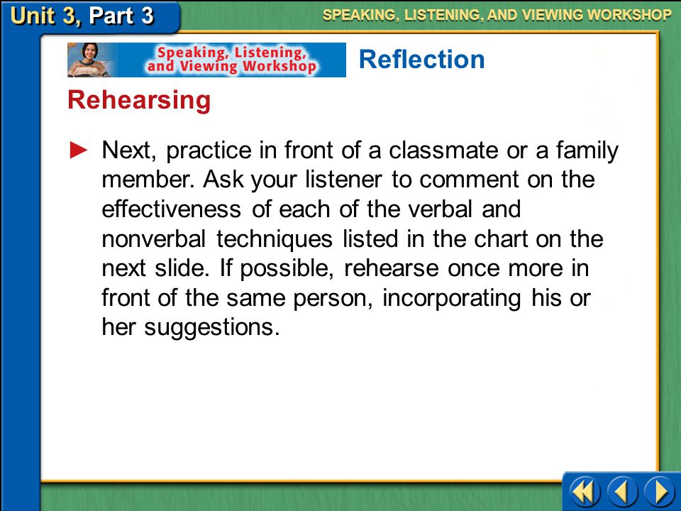 Unit 3, Part 3 Speaking, Listening, and Viewing Workshop SPEAKING, LISTENING, AND VIEWING WORKSHOP Rehearsing Reflection Never deliver an oral presentation without rehearsing it several times.