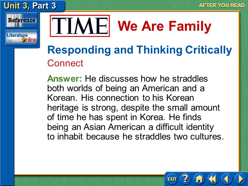 Unit 3, Part 3 Time: We Are Family We Are Family AFTER YOU READ Responding and Thinking Critically Connect 7.Lee comments that he did not have to explain himself to his relatives as a teacher and writer and maybe (if there really is such a person) as an Asian American. Why do you think he says this about the Asian American identity?