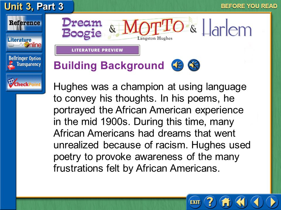 Unit 3, Part 3 Dream Boogie, Motto & Harlem BEFORE YOU READ Before you read the poems, think about the following questions: What does Hughes reveal about the African American experience during his time.