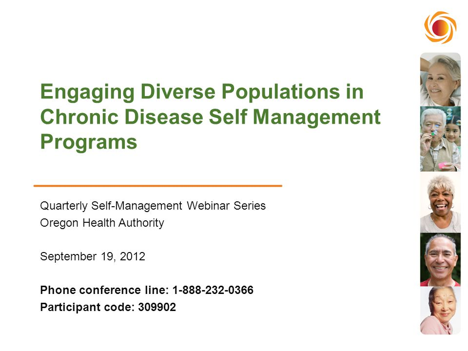 Engaging Diverse Populations in Chronic Disease Self Management Programs Quarterly Self-Management Webinar Series Oregon Health Authority September 19, 2012 Phone conference line: 1-888-232-0366 Participant code: 309902