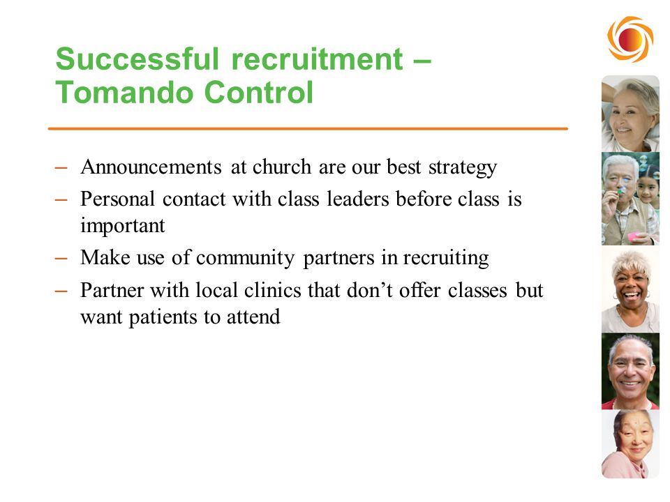Successful recruitment – Tomando Control –Announcements at church are our best strategy –Personal contact with class leaders before class is important –Make use of community partners in recruiting –Partner with local clinics that don't offer classes but want patients to attend