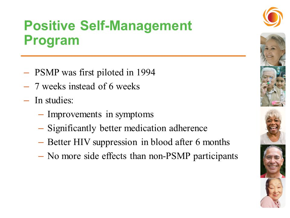 Positive Self-Management Program –PSMP was first piloted in 1994 –7 weeks instead of 6 weeks –In studies: –Improvements in symptoms –Significantly better medication adherence –Better HIV suppression in blood after 6 months –No more side effects than non-PSMP participants