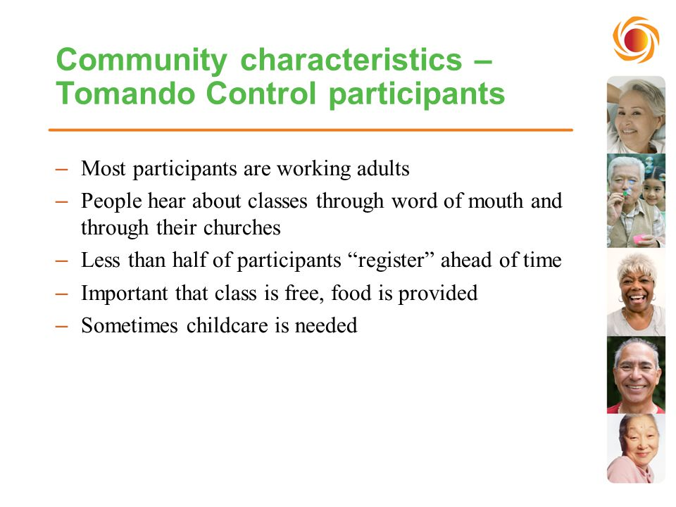 Community characteristics – Tomando Control participants –Most participants are working adults –People hear about classes through word of mouth and through their churches –Less than half of participants register ahead of time –Important that class is free, food is provided –Sometimes childcare is needed