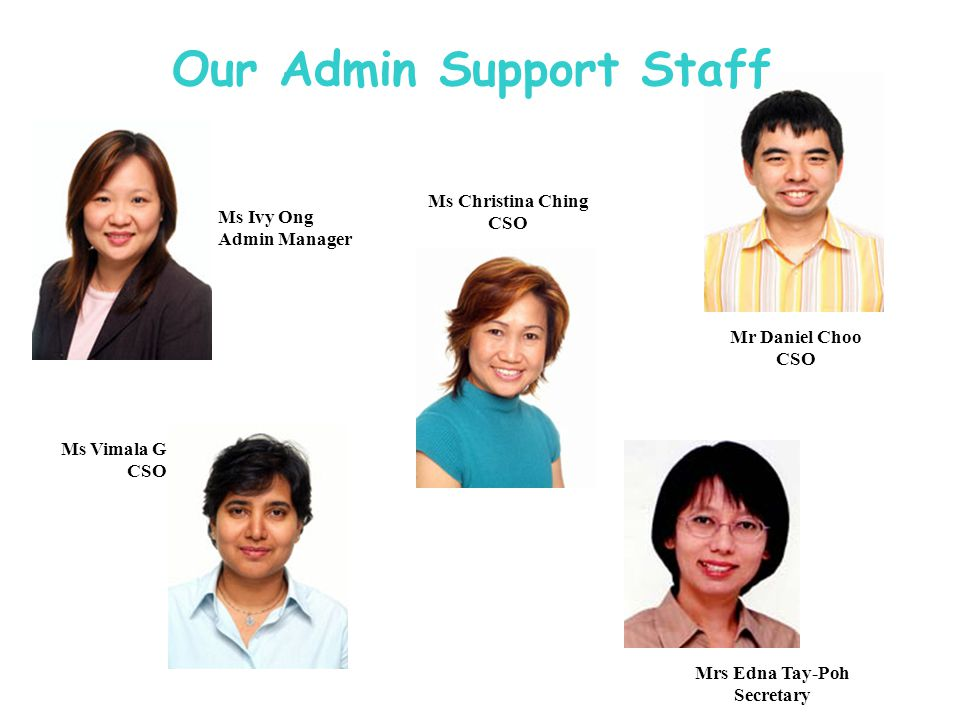 Ms Ivy Ong Admin Manager Ms Christina Ching CSO Mr Daniel Choo CSO Ms Vimala G CSO Mrs Edna Tay-Poh Secretary Our Admin Support Staff