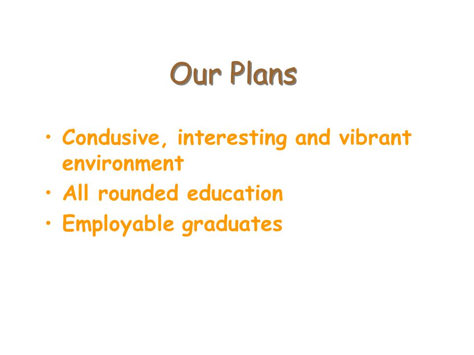 Our Plans Condusive, interesting and vibrant environment All rounded education Employable graduates