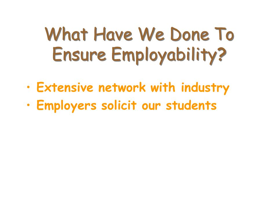What Have We Done To Ensure Employability? Extensive network with industry Employers solicit our students